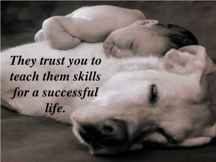 They trust you to teach them skills for a successful life.