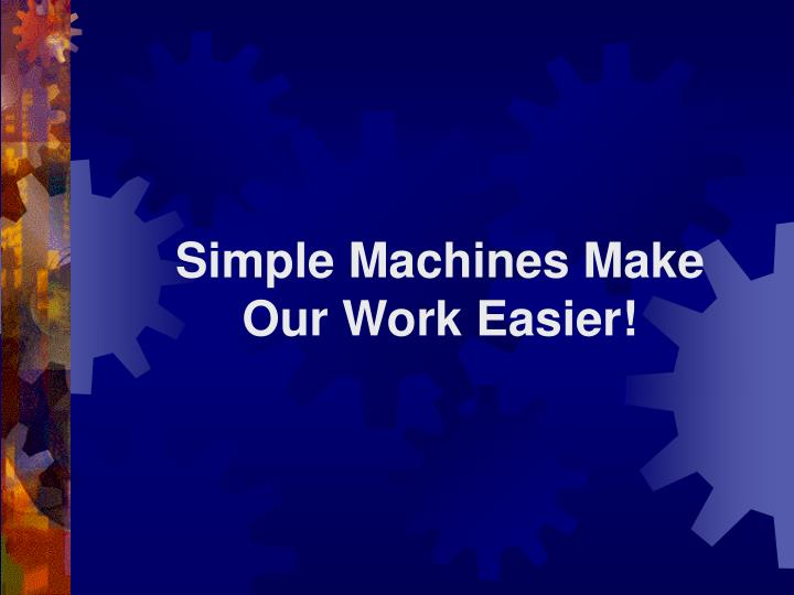 Simple machines make our work easier