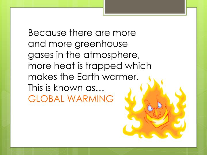 Because there are more and more greenhouse gases in the atmosphere, more heat is trapped which makes the Earth warmer. This is known