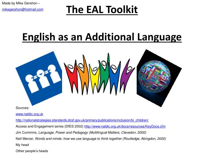 english as an additional language Welcome to the english as an additional language (eal) pages use the links on the left to move around the various areas here you will find guidance and resources to help you to support pupils who are learning english as an additional language, including beginners and more advanced learners.