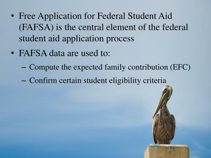 Free Application for Federal Student Aid (FAFSA) is the central element of the federal student aid a...