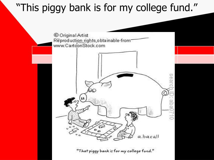 """""""This piggy bank is for my college fund."""""""