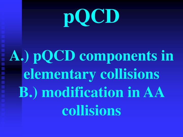 pqcd a pqcd components in elementary collisions b modification in aa collisions