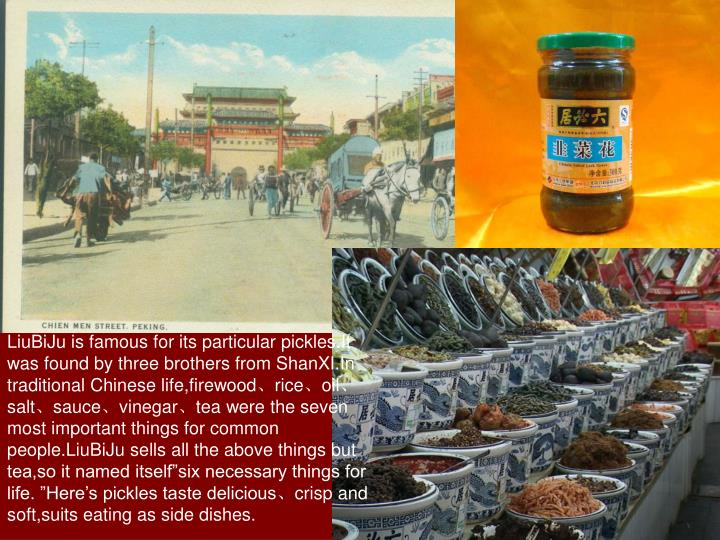 LiuBiJu is famous for its particular pickles.It was found by three brothers from ShanXI.In traditional Chinese life,firewood