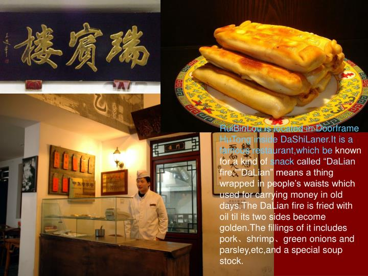RuiBinLou is located in Doorframe HuTong inside DaShiLaner.It is a famous restaurant,which be