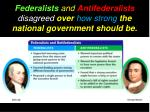 federalists and antifederalists disagreed over how strong the national government should be