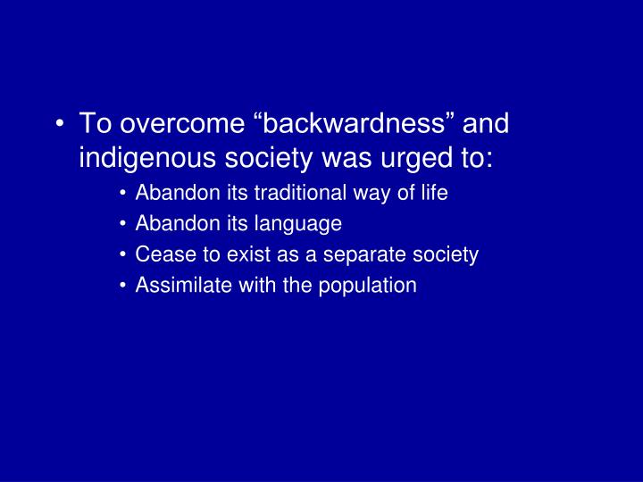 "To overcome ""backwardness"" and indigenous society was urged to:"