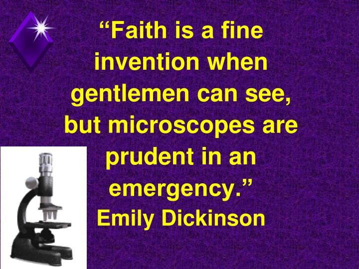 """""""Faith is a fine invention when gentlemen can see,  but microscopes are prudent in an emergency."""""""