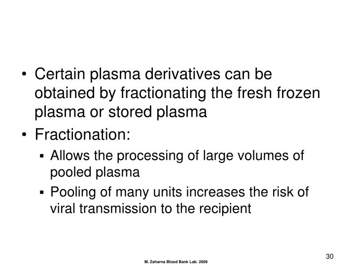 Certain plasma derivatives can be obtained by fractionating the fresh frozen plasma or stored plasma
