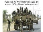 if you said the american soldier you are wrong kill the soldier on the hummer
