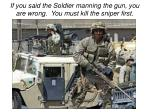 if you said the soldier manning the gun you are wrong you must kill the sniper first