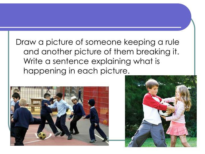 Draw a picture of someone keeping a rule and another picture of them breaking it. Write a sentence explaining what is happening in each picture.