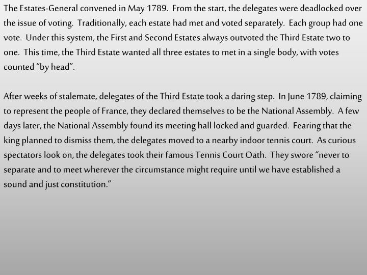 """The Estates-General convened in May 1789.  From the start, the delegates were deadlocked over the issue of voting.  Traditionally, each estate had met and voted separately.  Each group had one vote.  Under this system, the First and Second Estates always outvoted the Third Estate two to one.  This time, the Third Estate wanted all three estates to met in a single body, with votes counted """"by head""""."""