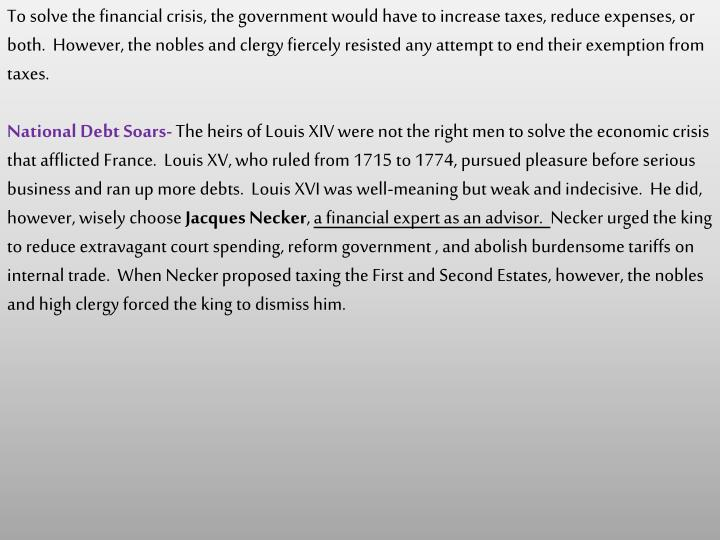 To solve the financial crisis, the government would have to increase taxes, reduce expenses, or both.  However, the nobles and clergy fiercely resisted any attempt to end their exemption from taxes.