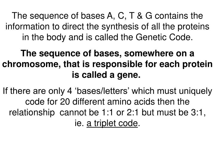 The sequence of bases A, C, T & G contains the information to direct the synthesis of all the proteins in the body and is called the Genetic Code.