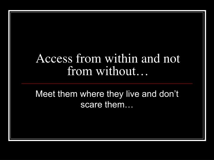 Access from within and not from without…