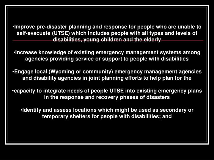Improve pre-disaster planning and response for people who are unable to self-evacuate (UTSE) which includes people with all types and levels of disabilities, young children and the elderly