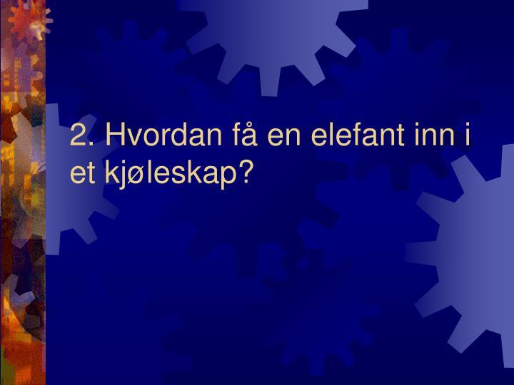 2. Hvordan få en elefant inn i et kjøleskap?