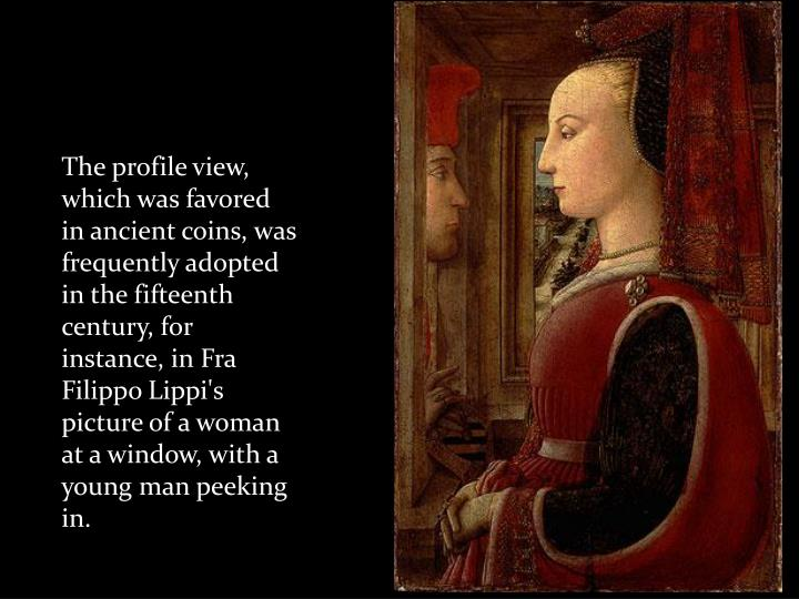 The profile view, which was favored in ancient coins, was frequently adopted in the fifteenth century, for instance, in Fra Filippo Lippi's picture of a woman at a window, with a young man peeking in.