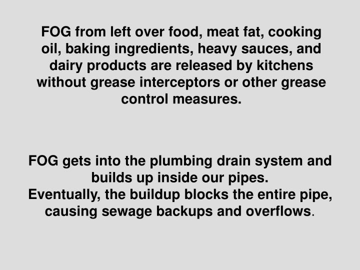 FOG from left over food, meat fat, cooking oil, baking ingredients, heavy sauces, and dairy products...
