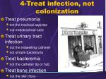 4 treat infection not colonization