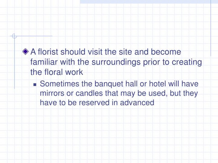 A florist should visit the site and become familiar with the surroundings prior to creating the floral work