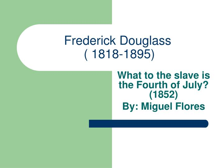 an analysis of frederick douglasss speech what to the slave is fourth of july Frederick douglass (1818-1895) was an african-american social reformer, orator, writer and statesman after escaping from slavery, he became a leader of the abolitionist movement, gaining note for.