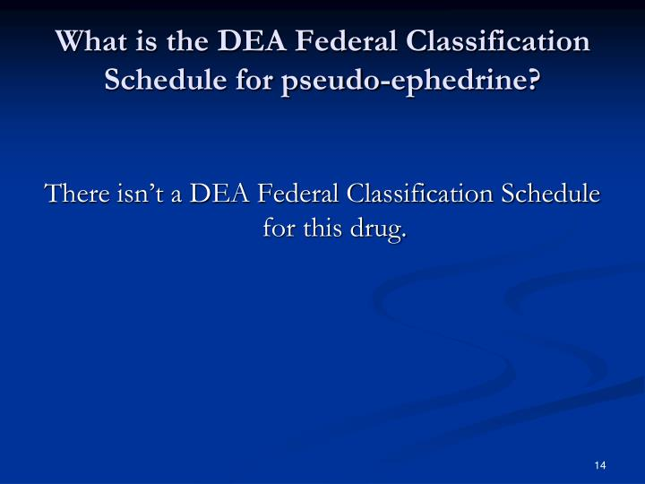 What is the DEA Federal Classification Schedule for pseudo-ephedrine?