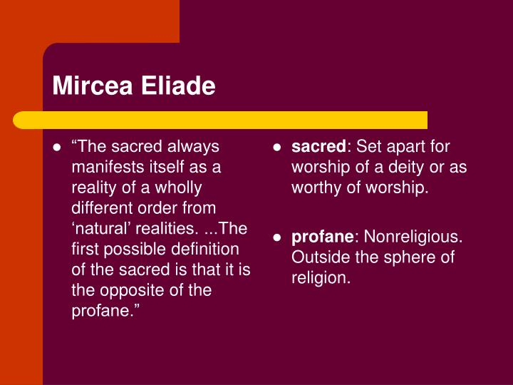 """""""The sacred always manifests itself as a reality of a wholly different order from 'natural' realities. ...The first possible definition of the sacred is that it is the opposite of the profane."""""""