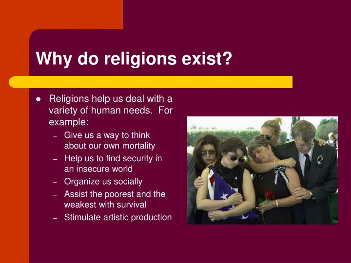 Religions help us deal with a variety of human needs.  For example: