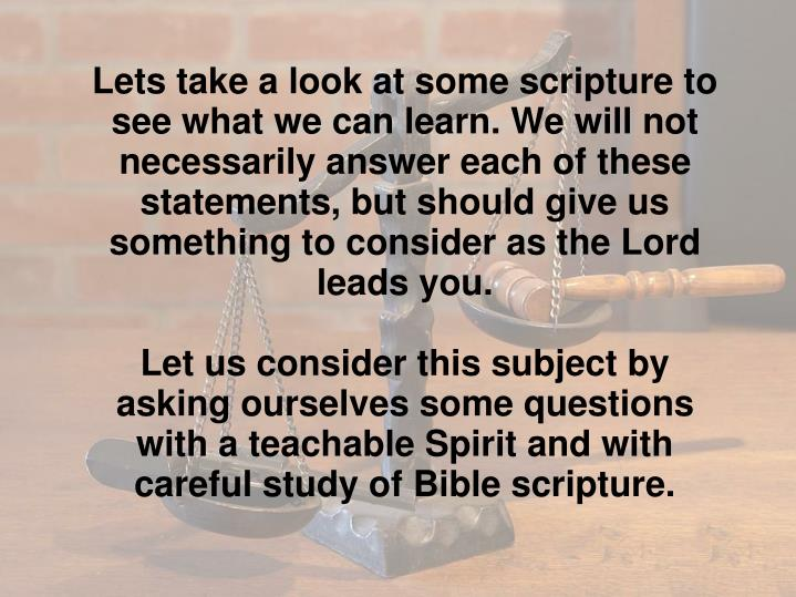 Lets take a look at some scripture to see what we can learn. We will not necessarily answer each of these statements, but should give us something to consider as the Lord leads you.