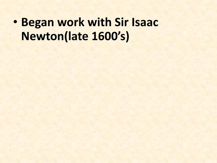 Began work with Sir Isaac Newton(late 1600's)
