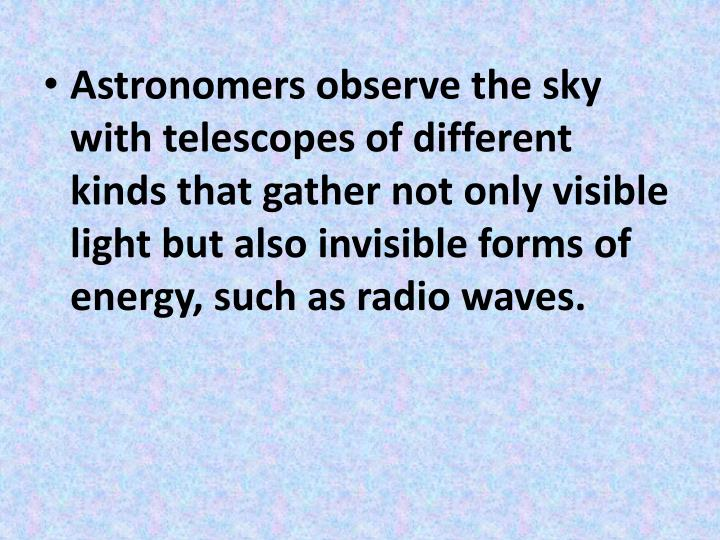 Astronomers observe the sky with telescopes of different kinds that gather not only visible light but also invisible forms of energy, such as radio waves.