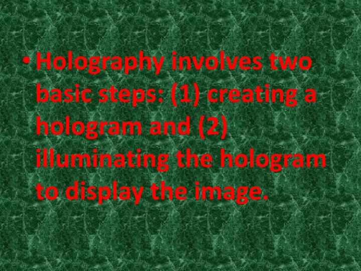 Holography involves two basic steps: (1) creating a hologram and (2) illuminating the hologram to display the image.
