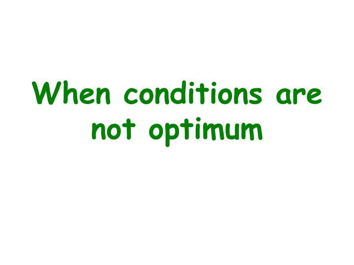 When conditions are not optimum