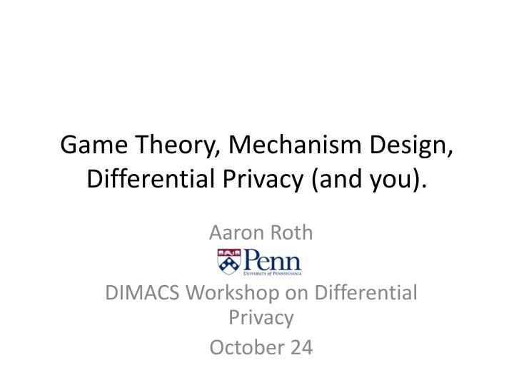 Game theory mechanism design differential privacy and you