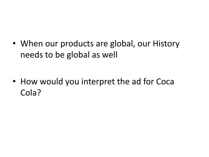 When our products are global, our History needs to be global as well