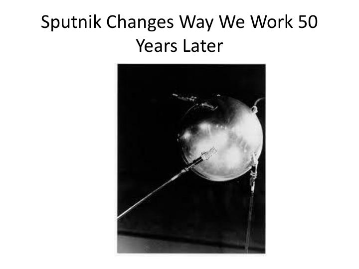 Sputnik Changes Way We Work 50 Years Later