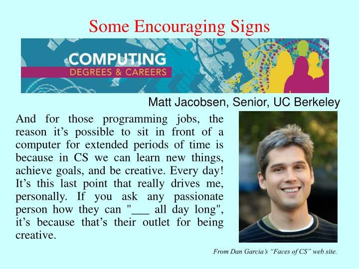 """And for those programming jobs, the reason it's possible to sit in front of a computer for extended periods of time is because in CS we can learn new things, achieve goals, and be creative. Every day! It's this last point that really drives me, personally. If you ask any passionate person how they can """"___ all day long"""", it's because that's their outlet for being creative."""