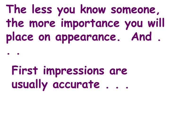 The less you know someone, the more importance you will place on appearance.  And . . .