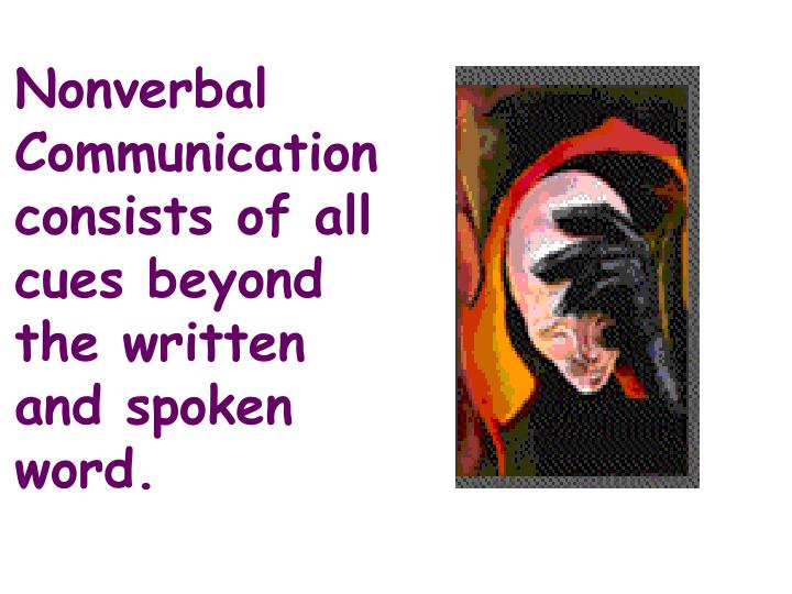 Nonverbal Communication consists of all cues beyond the written and spoken word.