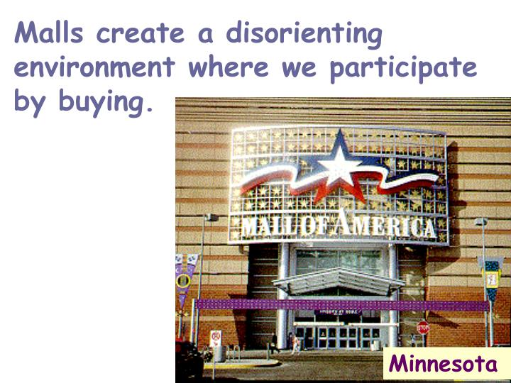 Malls create a disorienting environment where we participate by buying.