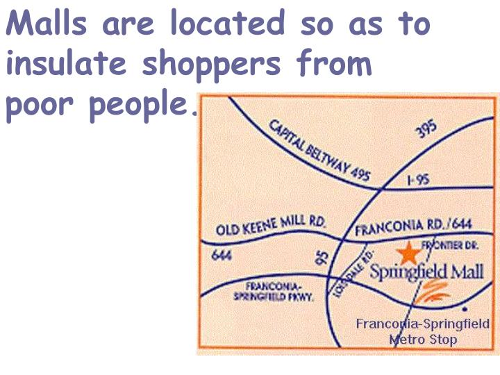 Malls are located so as to insulate shoppers from poor people.