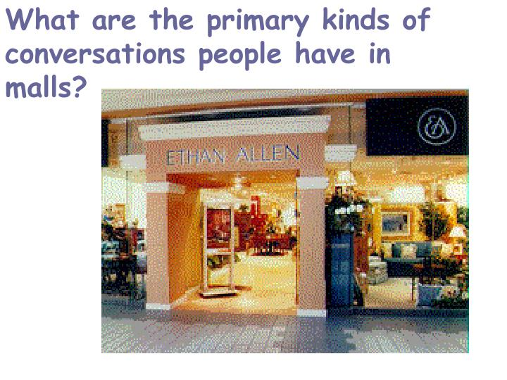 What are the primary kinds of conversations people have in malls?