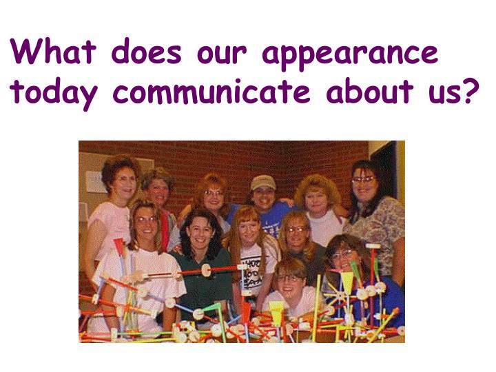 What does our appearance today communicate about us?