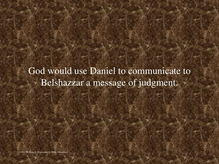 God would use Daniel to communicate to Belshazzar a message of judgment.