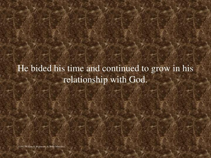 He bided his time and continued to grow in his relationship with God.