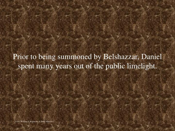 Prior to being summoned by Belshazzar, Daniel spent many years out of the public limelight.