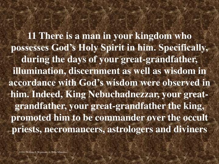 11 There is a man in your kingdom who possesses God's Holy Spirit in him. Specifically, during the days of your great-grandfather, illumination, discernment as well as wisdom in accordance with God's wisdom were observed in him. Indeed, King Nebuchadnezzar, your great-grandfather, your great-grandfather the king, promoted him to be commander over the occult priests, necromancers, astrologers and diviners