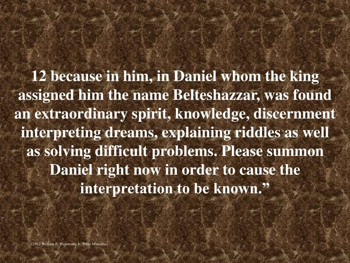 """12 because in him, in Daniel whom the king assigned him the name Belteshazzar, was found an extraordinary spirit, knowledge, discernment interpreting dreams, explaining riddles as well as solving difficult problems. Please summon Daniel right now in order to cause the interpretation to be known."""""""